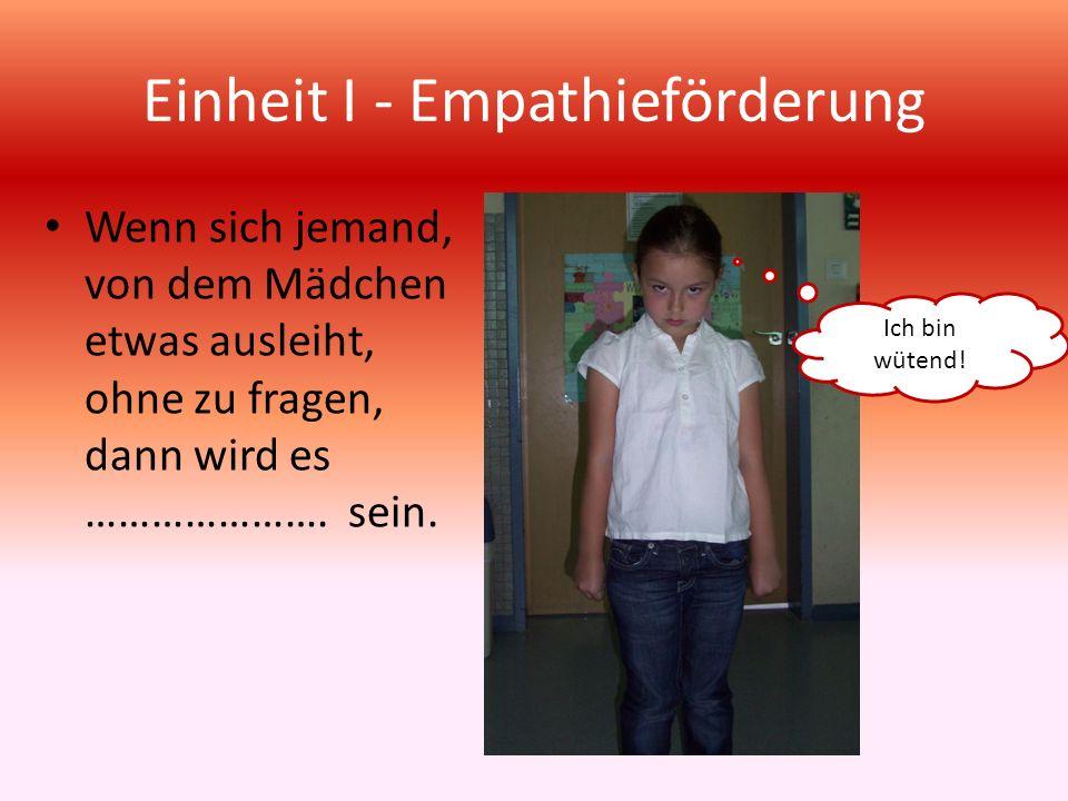 Einheit I - Empathieförderung Wenn sich jemand, von dem Mädchen etwas ausleiht, ohne zu fragen, dann wird es …………………. sein. Ich bin wütend!