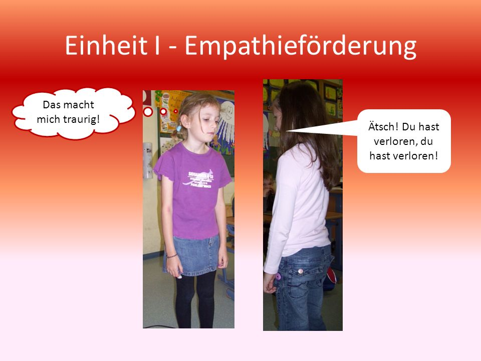 Einheit I - Empathieförderung Das macht mich traurig! Ätsch! Du hast verloren, du hast verloren!