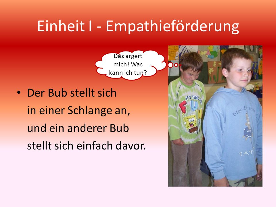 Einheit I - Empathieförderung Der Bub stellt sich in einer Schlange an, und ein anderer Bub stellt sich einfach davor. Das ärgert mich! Was kann ich t