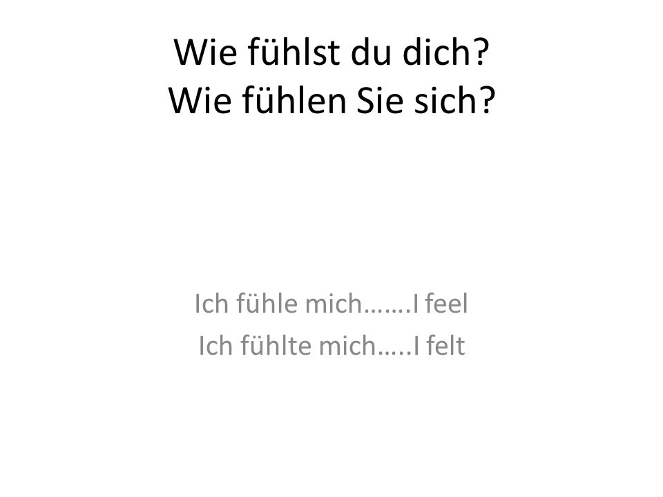 Wie fühlst du dich? Wie fühlen Sie sich? Ich fühle mich…….I feel Ich fühlte mich…..I felt