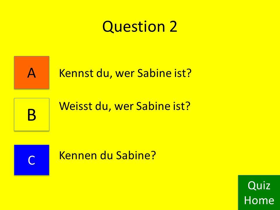 Question 1 Ich kenne dich Ich kennen du Ich kennst du Quiz Home Quiz Home A A B B C C