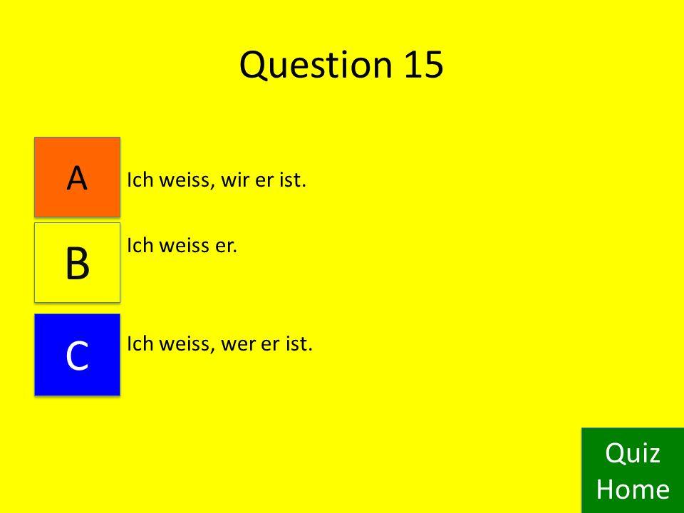 Question 14 Ich kennt du. Ich kenne dich. Ich kennst dich. Quiz Home Quiz Home B B A A C C