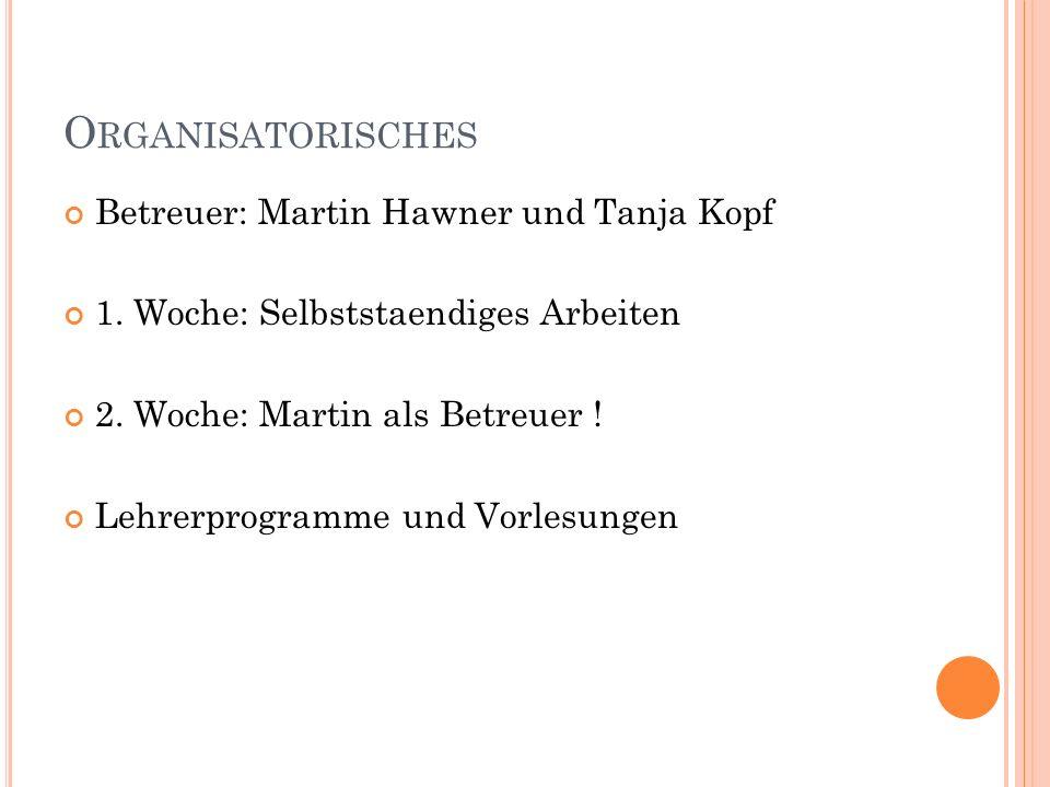 O RGANISATORISCHES Betreuer: Martin Hawner und Tanja Kopf 1. Woche: Selbststaendiges Arbeiten 2. Woche: Martin als Betreuer ! Lehrerprogramme und Vorl