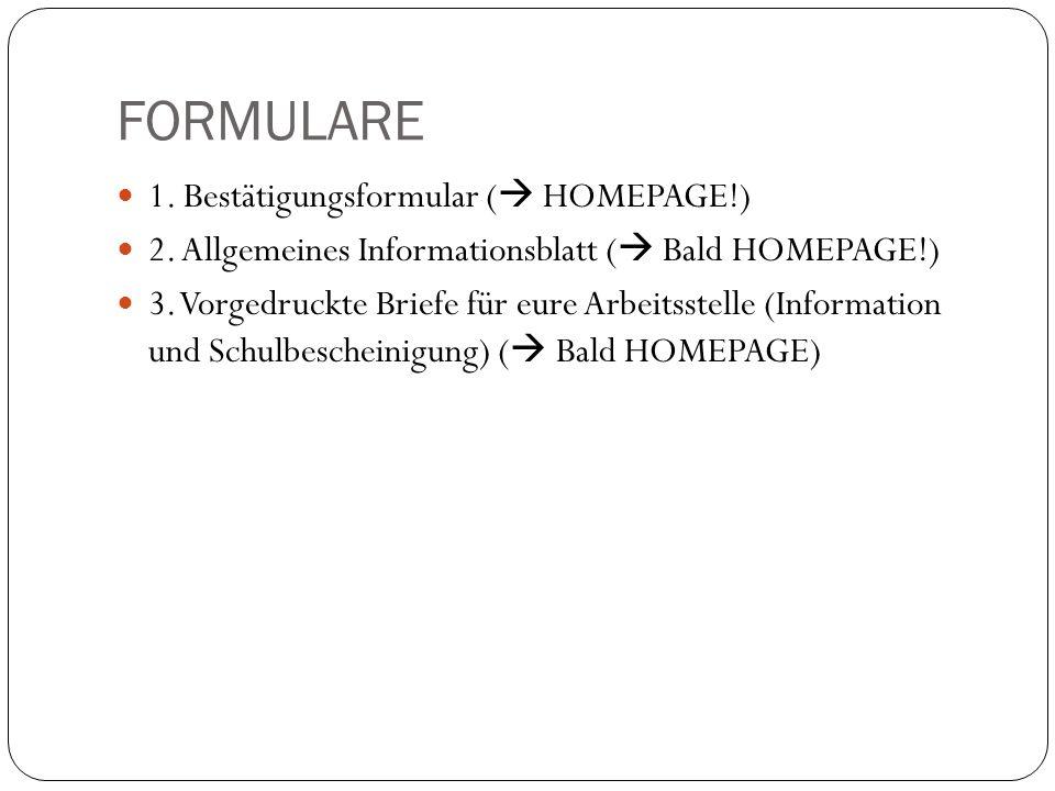FORMULARE 1. Bestätigungsformular ( HOMEPAGE!) 2. Allgemeines Informationsblatt ( Bald HOMEPAGE!) 3. Vorgedruckte Briefe für eure Arbeitsstelle (Infor