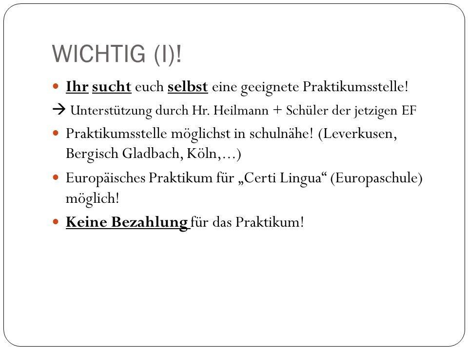 WICHTIG (I)! Ihr sucht euch selbst eine geeignete Praktikumsstelle! Unterstützung durch Hr. Heilmann + Schüler der jetzigen EF Praktikumsstelle möglic
