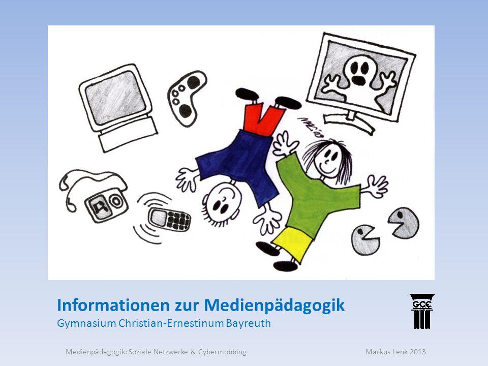 Informationen zur Medienpädagogik Gymnasium Christian-Ernestinum Bayreuth Medienpädagogik: Soziale Netzwerke & Cybermobbing Markus Lenk 2013
