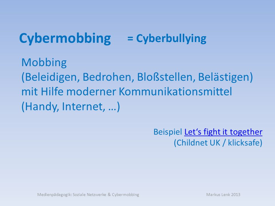 = Cyberbullying Cybermobbing Mobbing (Beleidigen, Bedrohen, Bloßstellen, Belästigen) mit Hilfe moderner Kommunikationsmittel (Handy, Internet, …) Beispiel Lets fight it togetherLets fight it together (Childnet UK / klicksafe) Medienpädagogik: Soziale Netzwerke & Cybermobbing Markus Lenk 2013
