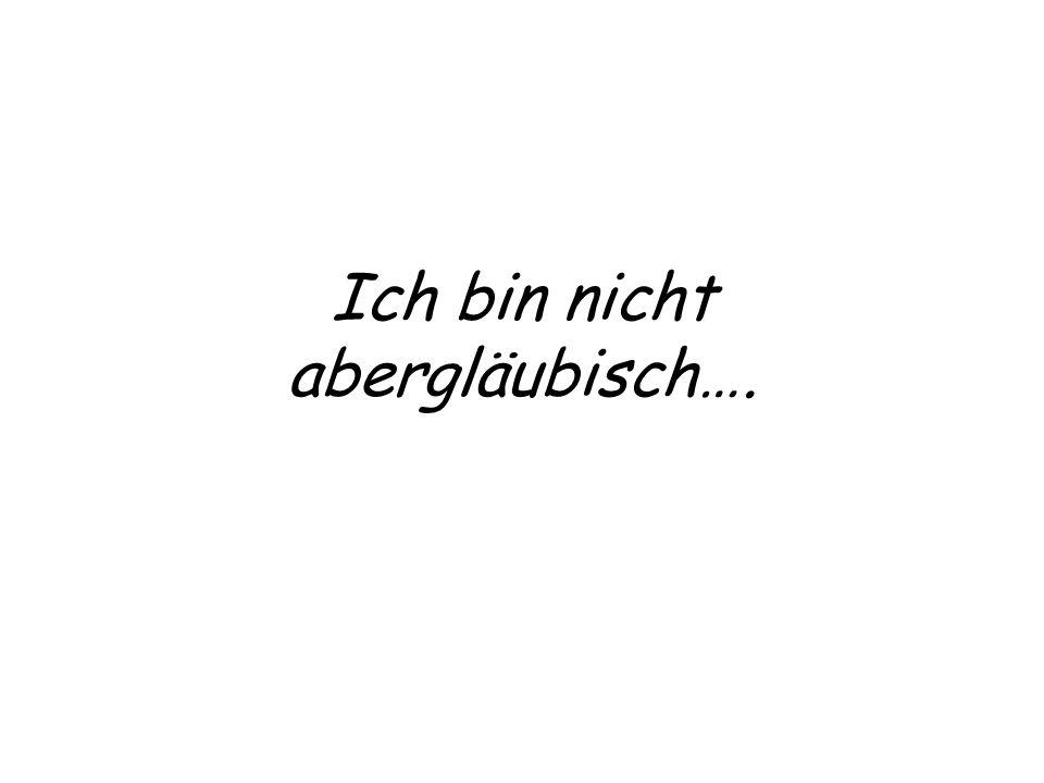 Ich bin nicht abergläubisch….