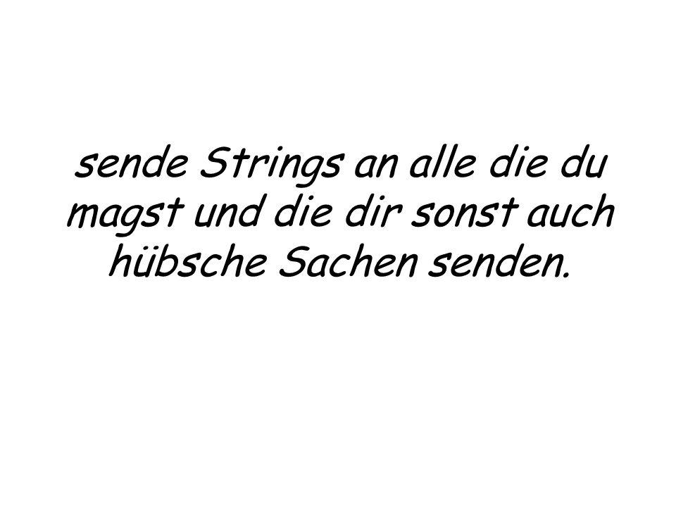 sende Strings an alle die du magst und die dir sonst auch hübsche Sachen senden.