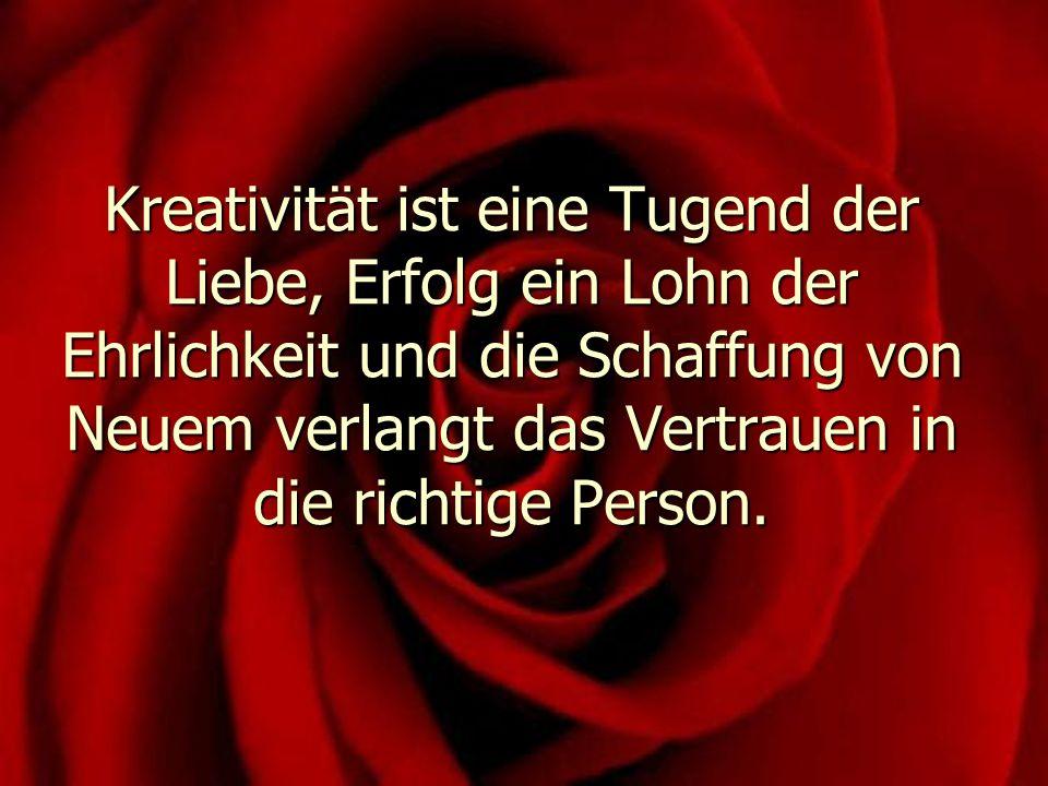 Kreativität ist eine Tugend der Liebe, Erfolg ein Lohn der Ehrlichkeit und die Schaffung von Neuem verlangt das Vertrauen in die richtige Person.