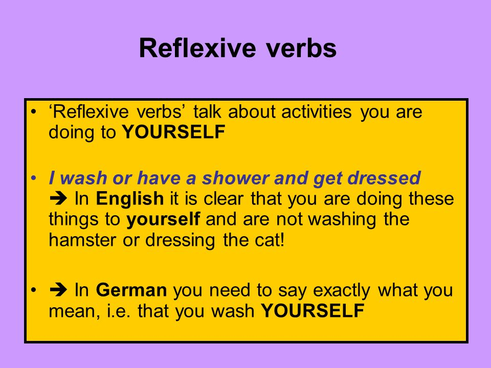 Reflexive verbs talk about activities you are doing to YOURSELF I wash or have a shower and get dressed In English it is clear that you are doing these things to yourself and are not washing the hamster or dressing the cat.