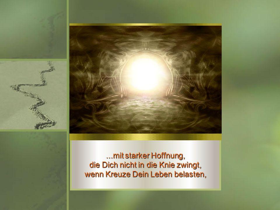 ...mit starker Hoffnung, die Dich nicht in die Knie zwingt, wenn Kreuze Dein Leben belasten,