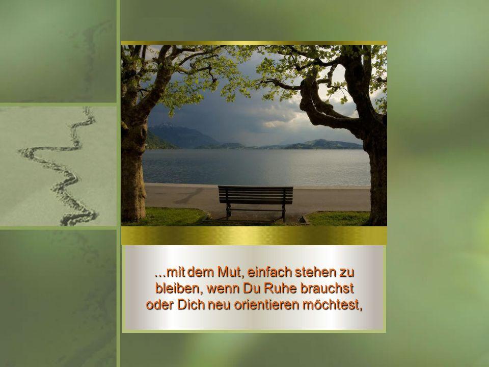 ...mit dem Mut, einfach stehen zu bleiben, wenn Du Ruhe brauchst oder Dich neu orientieren möchtest,