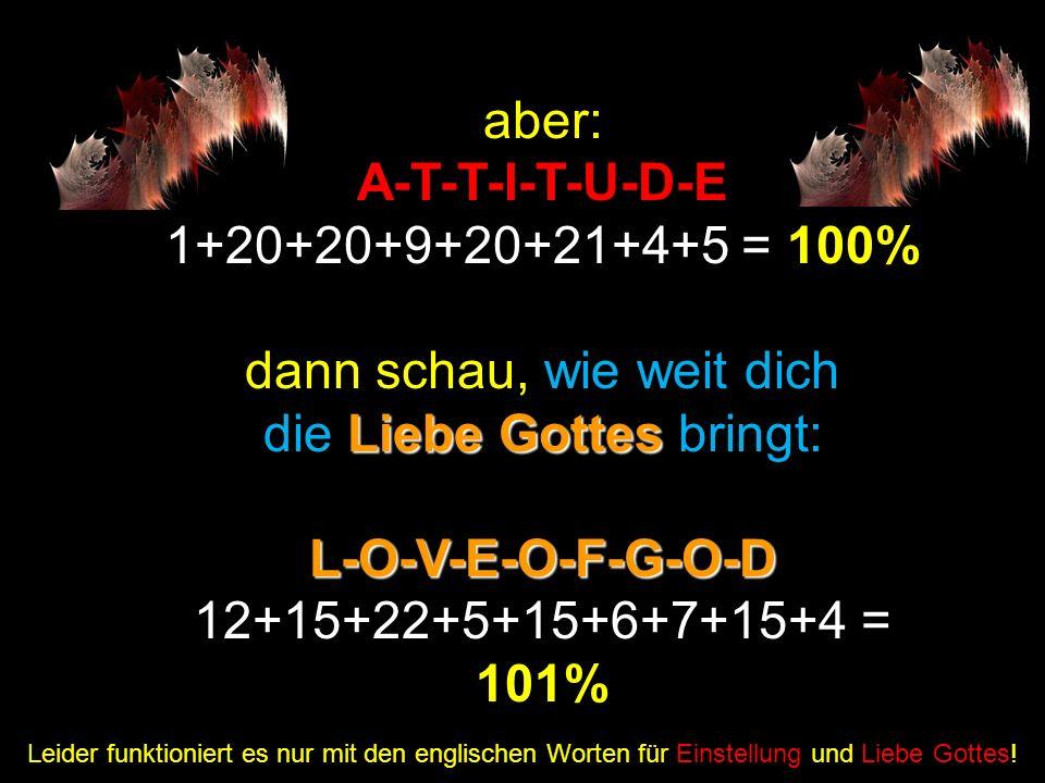Wenn: H-A-R-D-W-O-R-K 8+1+18+4+23+15+18+11 = 98% Leider funktioniert es nur mit den englischen Begriffen für harte Arbeit und Erkenntnis! und: K-N-O-W