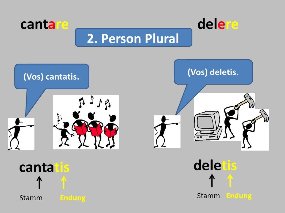 cantaredelere (Vos) deletis. cantatis deletis StammEndung StammEndung 2. Person Plural (Vos) cantatis.
