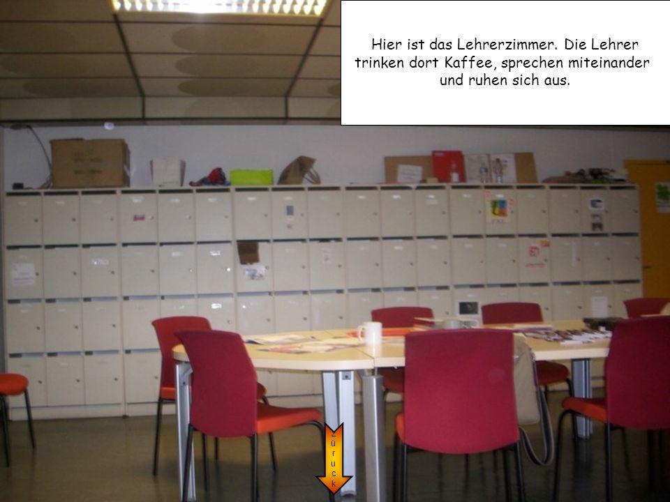 Hier ist das Lehrerzimmer. Die Lehrer trinken dort Kaffee, sprechen miteinander und ruhen sich aus. züruckzüruck