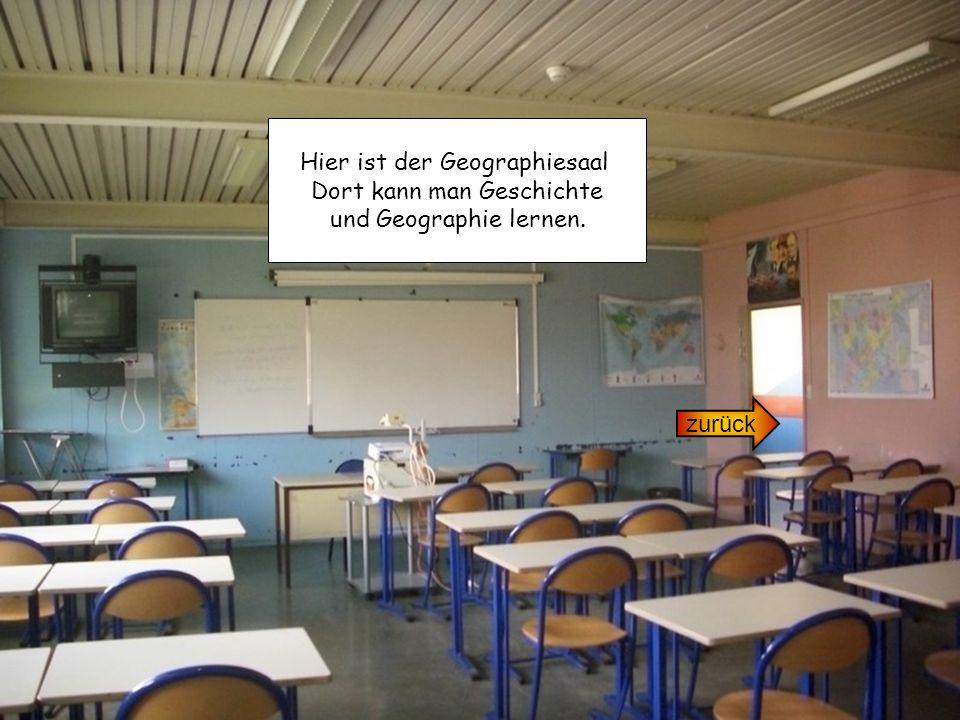 zurück Hier ist der Geographiesaal Dort kann man Geschichte und Geographie lernen.