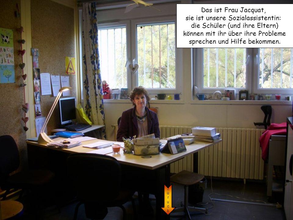 züruckzüruck Das ist Frau Jacquat, sie ist unsere Sozialassistentin: die Schüler (und ihre Eltern) können mit ihr über ihre Probleme sprechen und Hilf