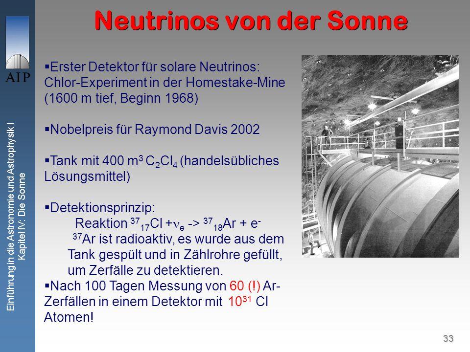 33 Einführung in die Astronomie und Astrophysik I Kapitel IV: Die Sonne Neutrinos von der Sonne Erster Detektor für solare Neutrinos: Chlor-Experiment