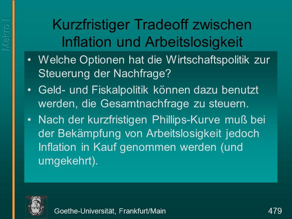 Goethe-Universität, Frankfurt/Main 479 Kurzfristiger Tradeoff zwischen Inflation und Arbeitslosigkeit Welche Optionen hat die Wirtschaftspolitik zur S