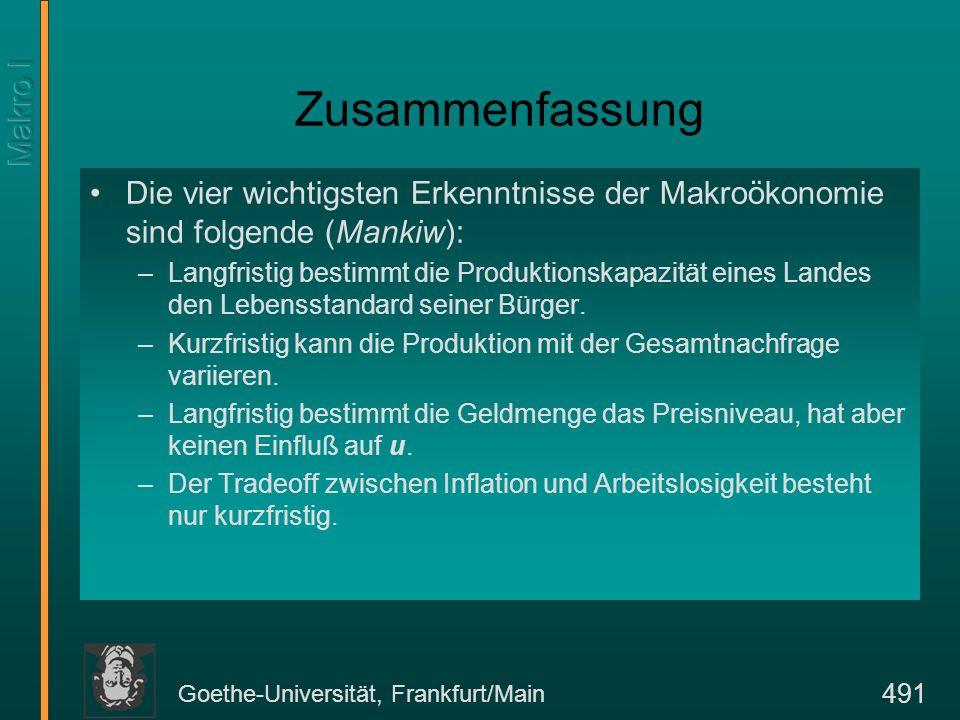 Goethe-Universität, Frankfurt/Main 491 Zusammenfassung Die vier wichtigsten Erkenntnisse der Makroökonomie sind folgende (Mankiw): –Langfristig bestim