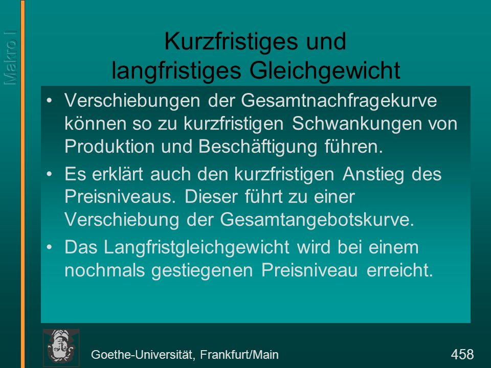 Goethe-Universität, Frankfurt/Main 458 Kurzfristiges und langfristiges Gleichgewicht Verschiebungen der Gesamtnachfragekurve können so zu kurzfristige