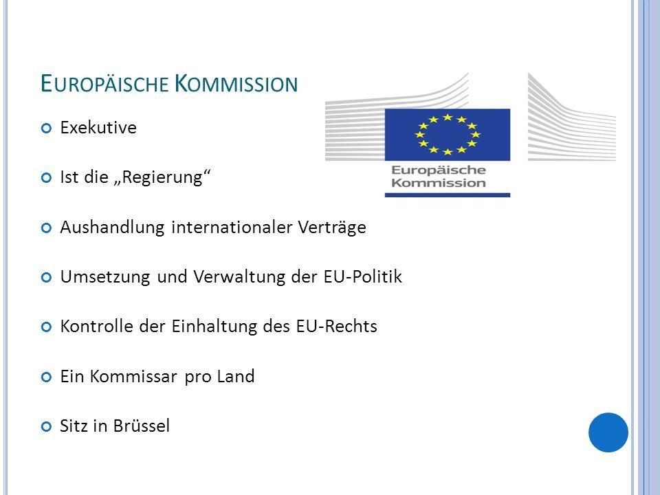E UROPÄISCHE K OMMISSION Exekutive Ist die Regierung Aushandlung internationaler Verträge Umsetzung und Verwaltung der EU-Politik Kontrolle der Einhal