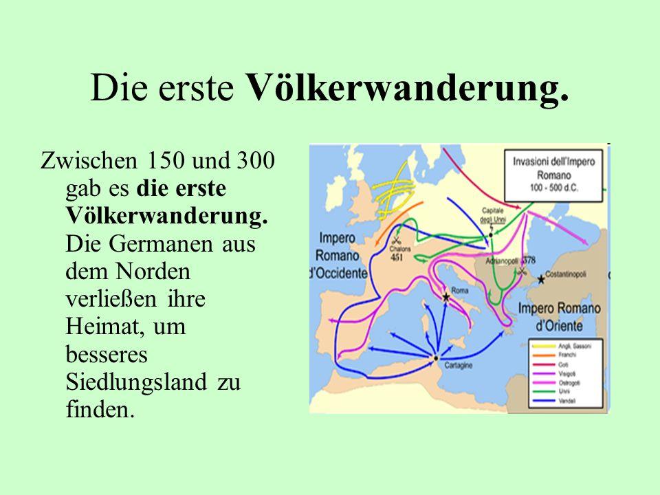 Die erste Völkerwanderung. Zwischen 150 und 300 gab es die erste Völkerwanderung. Die Germanen aus dem Norden verließen ihre Heimat, um besseres Siedl