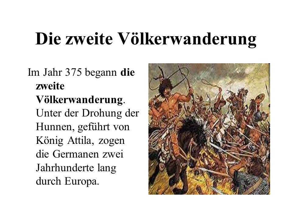 Die zweite Völkerwanderung Im Jahr 375 begann die zweite Völkerwanderung. Unter der Drohung der Hunnen, geführt von König Attila, zogen die Germanen z