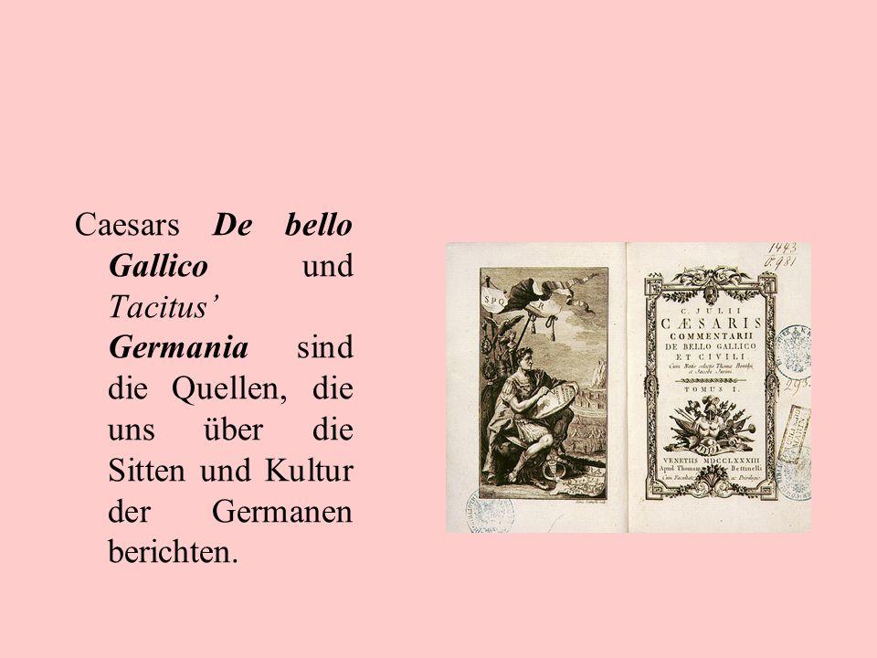 Caesars De bello Gallico und Tacitus Germania sind die Quellen, die uns über die Sitten und Kultur der Germanen berichten.
