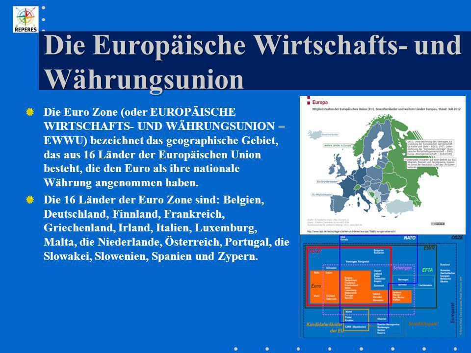 Die Europäische Wirtschafts- und Währungsunion Die Euro Zone (oder EUROPÄISCHE WIRTSCHAFTS- UND WÄHRUNGSUNION – EWWU) bezeichnet das geographische Geb