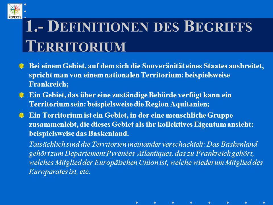 1.- 1.- D EFINITIONEN DES B EGRIFFS T ERRITORIUM Bei einem Gebiet, auf dem sich die Souveränität eines Staates ausbreitet, spricht man von einem natio