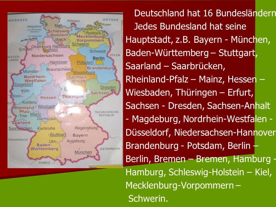 Deutschland hat 16 Bundesländern.Jedes Bundesland hat seine Hauptstadt, z.B.