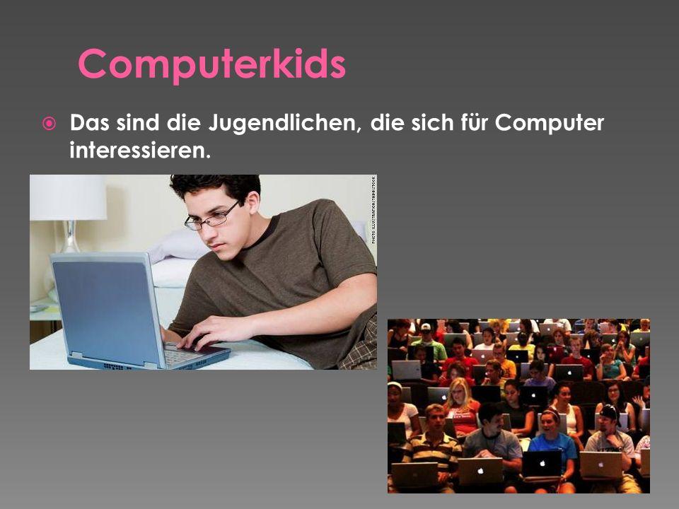 Das sind die Jugendlichen, die sich für Computer interessieren.