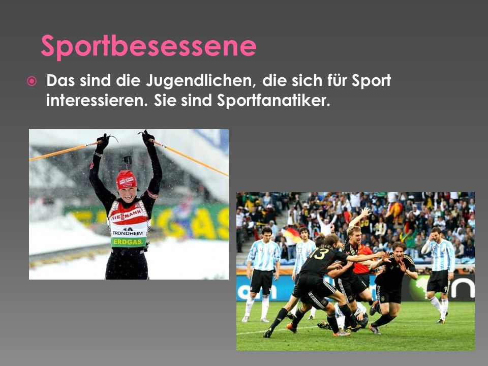 Das sind die Jugendlichen, die sich für Sport interessieren. Sie sind Sportfanatiker.