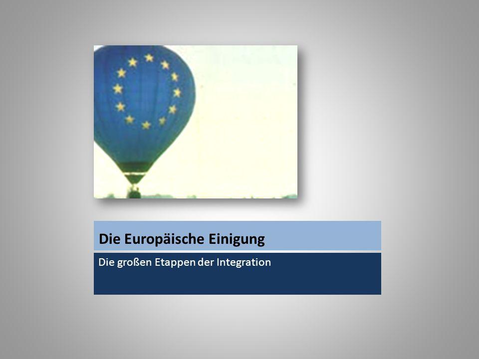 Die Europäische Einigung Die großen Etappen der Integration