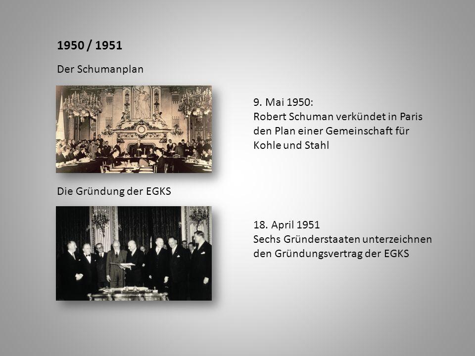 1950 / 1951 Der Schumanplan Die Gründung der EGKS 9. Mai 1950: Robert Schuman verkündet in Paris den Plan einer Gemeinschaft für Kohle und Stahl 18. A