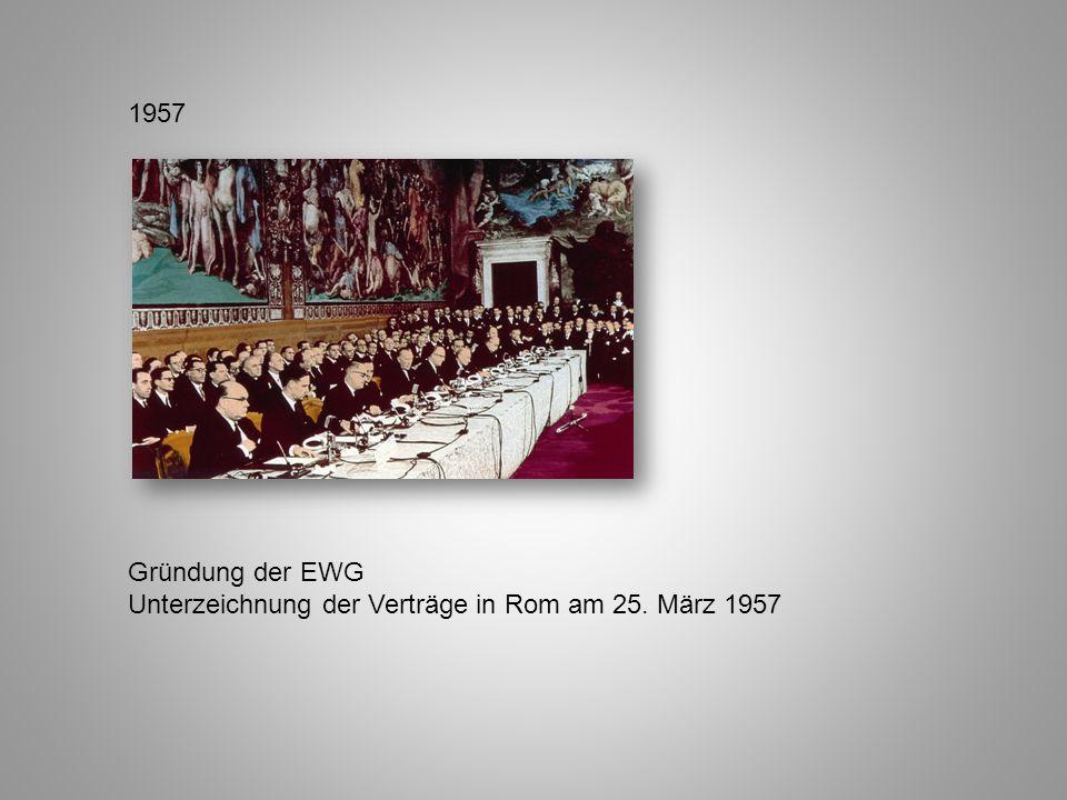 1957 Gründung der EWG Unterzeichnung der Verträge in Rom am 25. März 1957