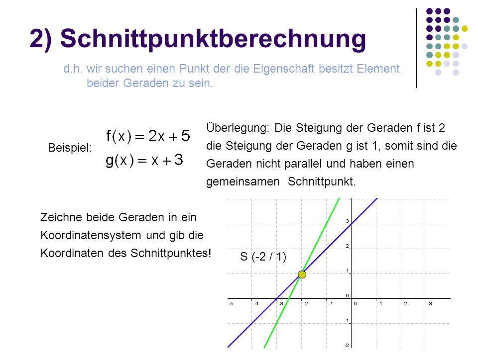 2) Schnittpunktberechnung d.h. wir suchen einen Punkt der die Eigenschaft besitzt Element beider Geraden zu sein. Beispiel: Zeichne beide Geraden in e