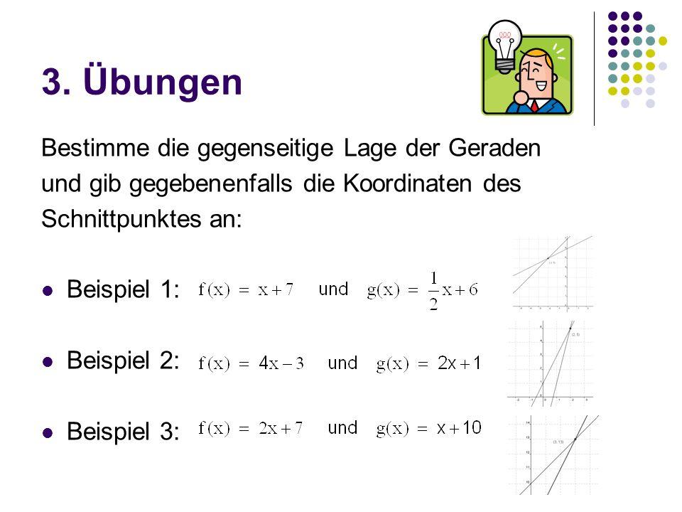 3. Übungen Bestimme die gegenseitige Lage der Geraden und gib gegebenenfalls die Koordinaten des Schnittpunktes an: Beispiel 1: Beispiel 2: Beispiel 3
