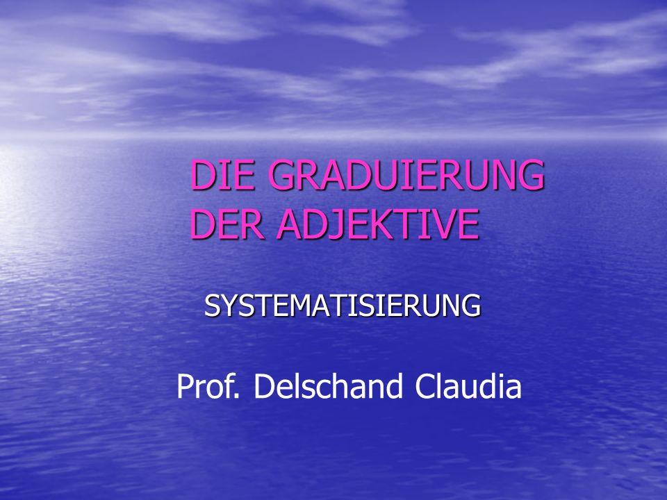 DIE GRADUIERUNG DER ADJEKTIVE SYSTEMATISIERUNG SYSTEMATISIERUNG Prof. Delschand Claudia