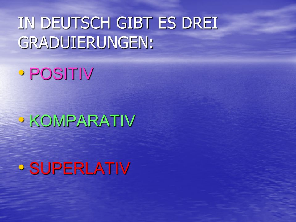 IN DEUTSCH GIBT ES DREI GRADUIERUNGEN: POSITIV KOMPARATIV SUPERLATIV