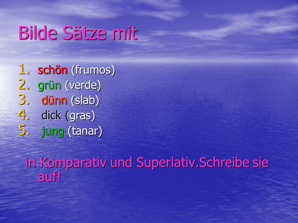 Bilde Sätze mit 1. schön (frumos) 2. grün (verde) 3. dünn (slab) 4. dick (gras) 5. jung (tanar) in Komparativ und Superlativ.Schreibe sie auf! in Komp