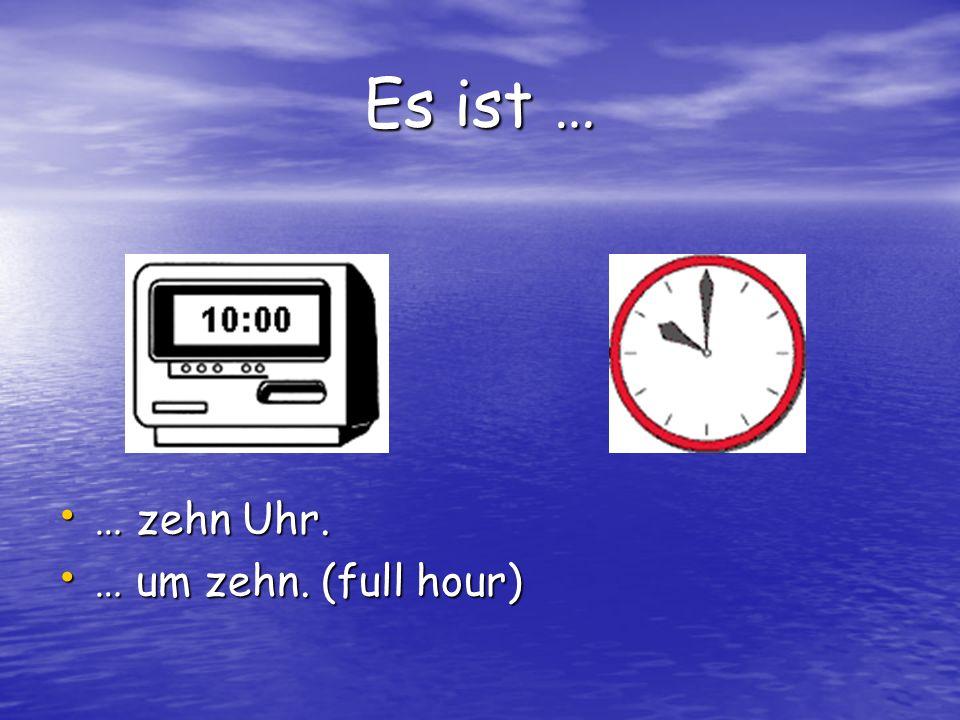 Es ist … … zehn Uhr. … zehn Uhr. … um zehn. (full hour) … um zehn. (full hour)