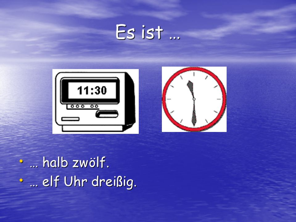 Es ist … … halb zwölf. … halb zwölf. … elf Uhr dreißig. … elf Uhr dreißig.
