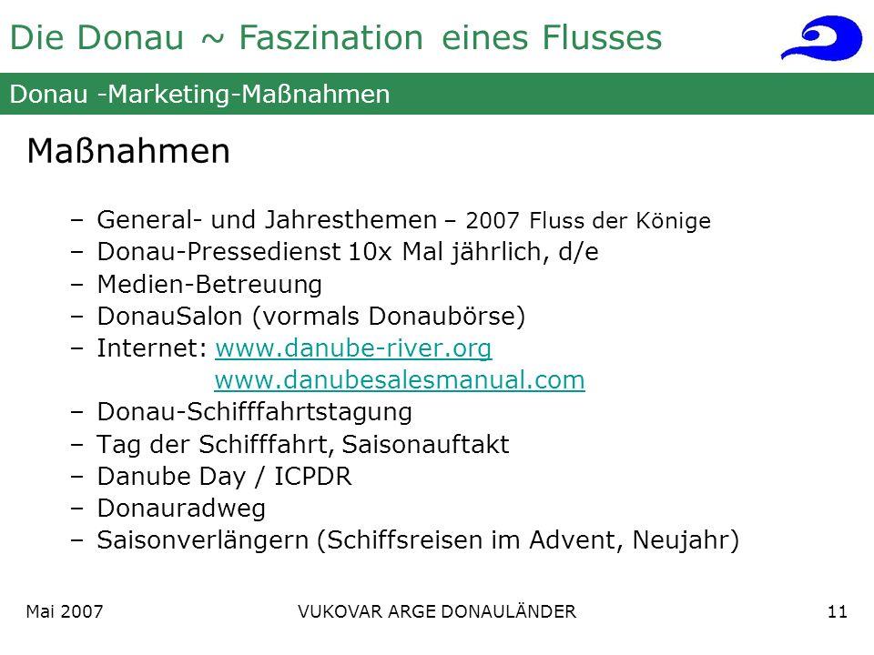 Die Donau ~ Faszination eines Flusses Mai 2007 VUKOVAR ARGE DONAULÄNDER11 Donau -Marketing-Maßnahmen Maßnahmen –General- und Jahresthemen – 2007 Fluss der Könige –Donau-Pressedienst 10x Mal jährlich, d/e –Medien-Betreuung –DonauSalon (vormals Donaubörse) –Internet: www.danube-river.orgwww.danube-river.org www.danubesalesmanual.com –Donau-Schifffahrtstagung –Tag der Schifffahrt, Saisonauftakt –Danube Day / ICPDR –Donauradweg –Saisonverlängern (Schiffsreisen im Advent, Neujahr)