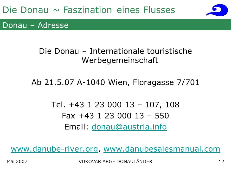 Die Donau ~ Faszination eines Flusses Mai 2007 VUKOVAR ARGE DONAULÄNDER12 Donau – Adresse Die Donau – Internationale touristische Werbegemeinschaft Ab 21.5.07 A-1040 Wien, Floragasse 7/701 Tel.