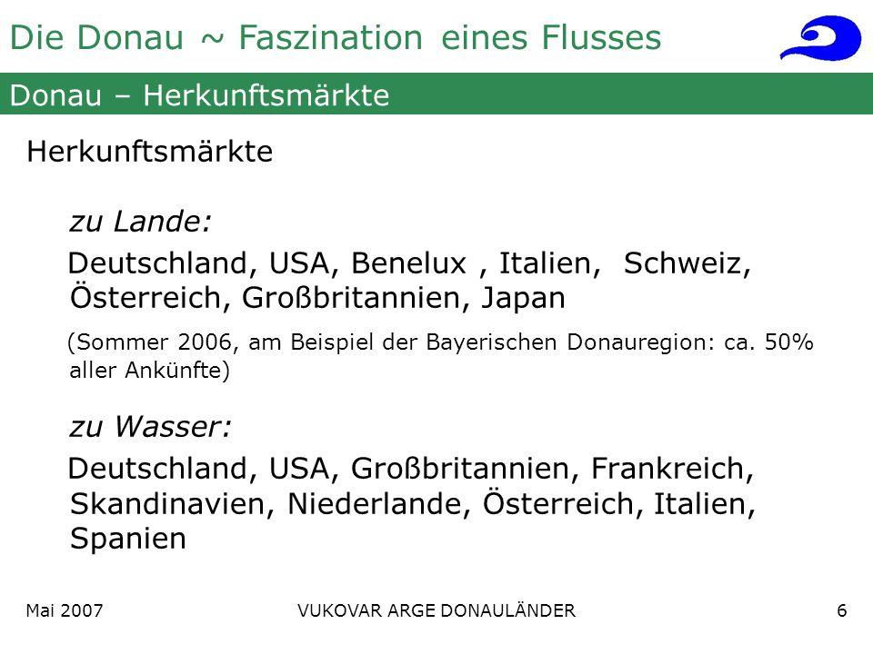 Die Donau ~ Faszination eines Flusses Mai 2007 VUKOVAR ARGE DONAULÄNDER6 Donau – Herkunftsmärkte Herkunftsmärkte zu Lande: Deutschland, USA, Benelux, Italien, Schweiz, Österreich, Großbritannien, Japan (Sommer 2006, am Beispiel der Bayerischen Donauregion: ca.