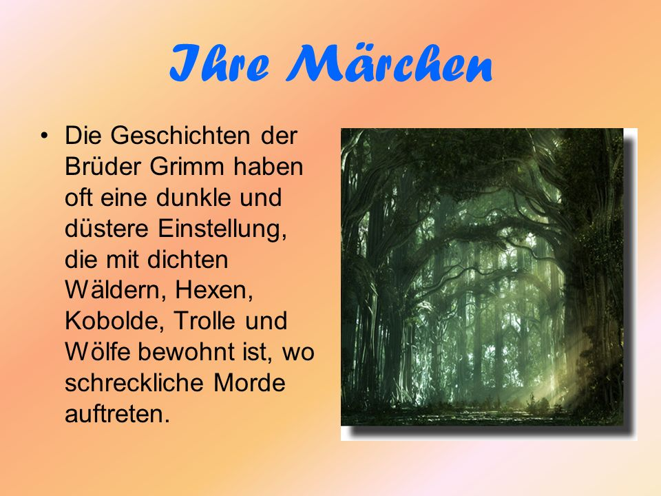 Ihre Märchen Die Geschichten der Brüder Grimm haben oft eine dunkle und düstere Einstellung, die mit dichten Wäldern, Hexen, Kobolde, Trolle und Wölfe bewohnt ist, wo schreckliche Morde auftreten.