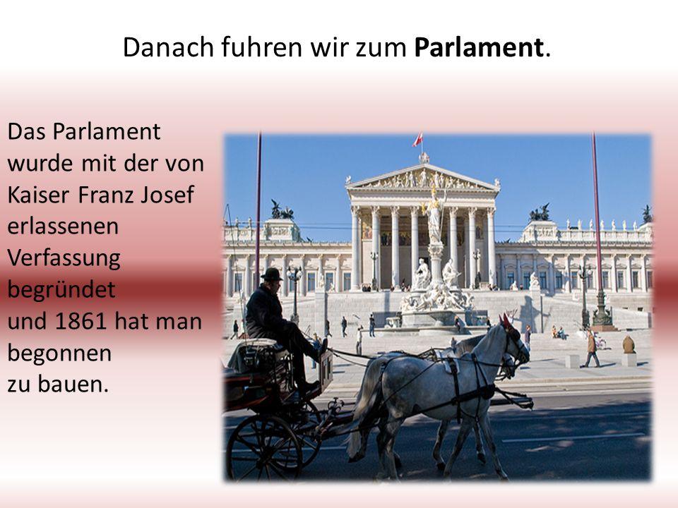 Danach fuhren wir zum Parlament. Das Parlament wurde mit der von Kaiser Franz Josef erlassenen Verfassung begründet und 1861 hat man begonnen zu bauen